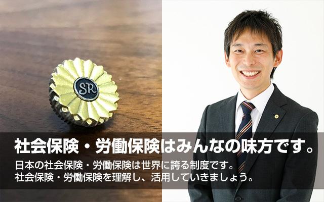 社会保険・労働保険はみんなの味方です。 日本の社会保険・労働保険は世界に誇る制度です。社会保険・労働保険を理解し、活用していきましょう。